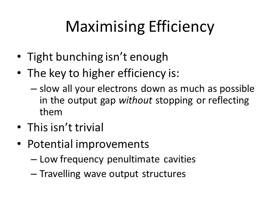 Maximising Efficiency Tight bunching isn't enough The key to higher efficiency is: – slow all your electrons down as much as possible in the output ga