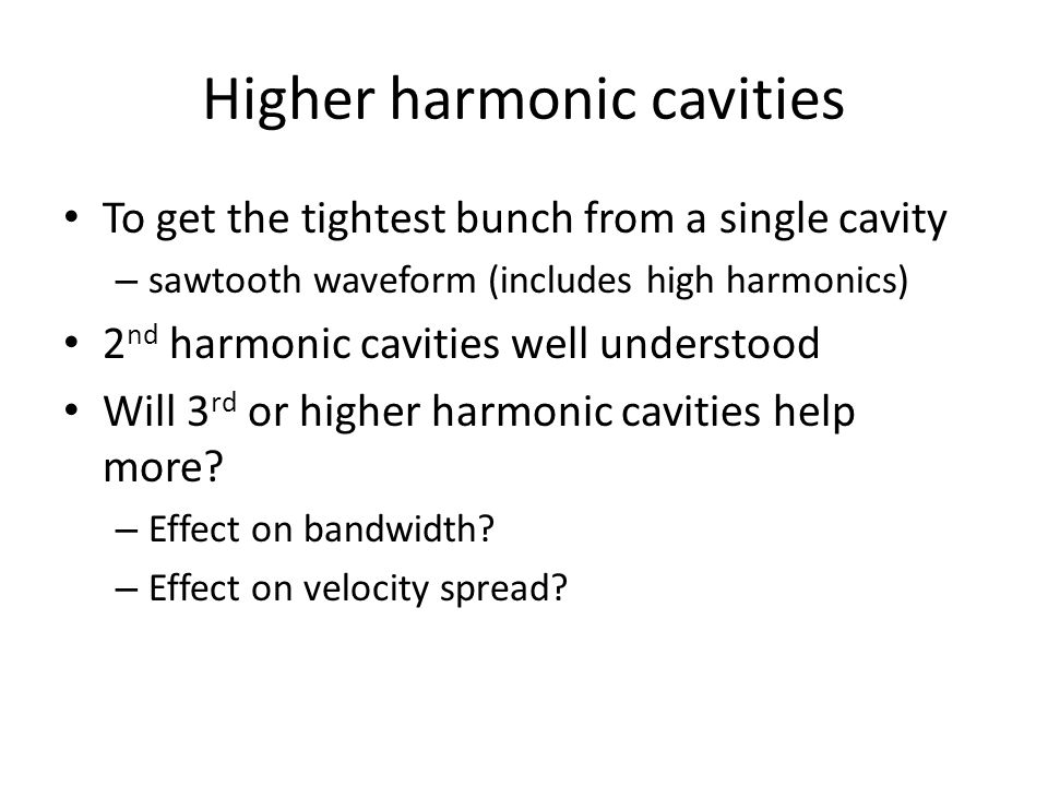 Higher harmonic cavities To get the tightest bunch from a single cavity – sawtooth waveform (includes high harmonics) 2 nd harmonic cavities well unde