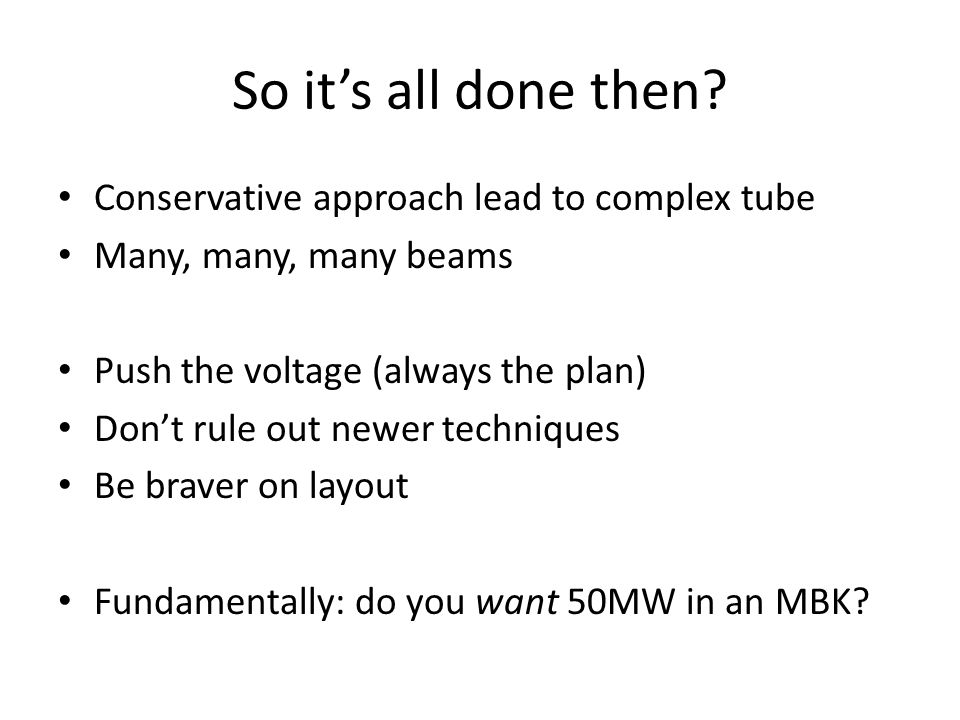 So it's all done then? Conservative approach lead to complex tube Many, many, many beams Push the voltage (always the plan) Don't rule out newer techn
