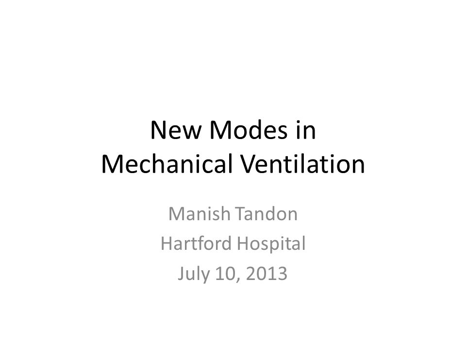 New Modes in Mechanical Ventilation Manish Tandon Hartford Hospital July 10, 2013