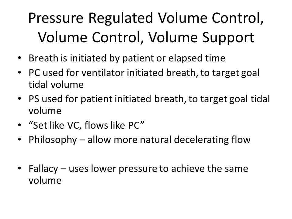 Pressure Regulated Volume Control, Volume Control, Volume Support Breath is initiated by patient or elapsed time PC used for ventilator initiated breath, to target goal tidal volume PS used for patient initiated breath, to target goal tidal volume Set like VC, flows like PC Philosophy – allow more natural decelerating flow Fallacy – uses lower pressure to achieve the same volume