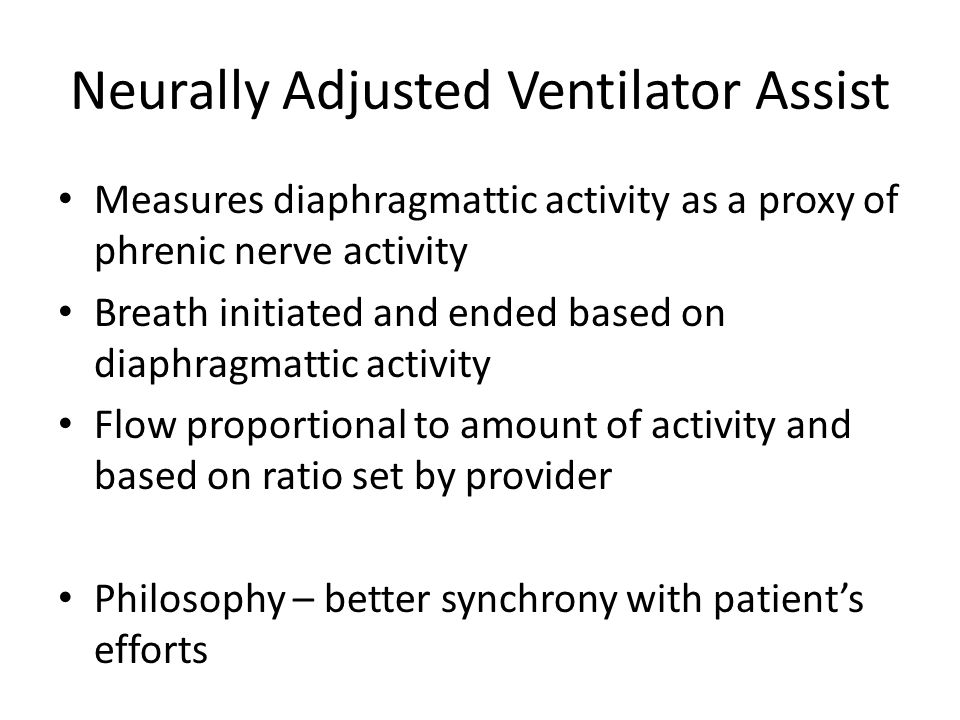Neurally Adjusted Ventilator Assist Measures diaphragmattic activity as a proxy of phrenic nerve activity Breath initiated and ended based on diaphragmattic activity Flow proportional to amount of activity and based on ratio set by provider Philosophy – better synchrony with patient's efforts