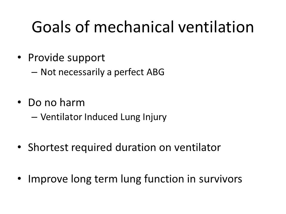 Goals of mechanical ventilation Provide support – Not necessarily a perfect ABG Do no harm – Ventilator Induced Lung Injury Shortest required duration on ventilator Improve long term lung function in survivors