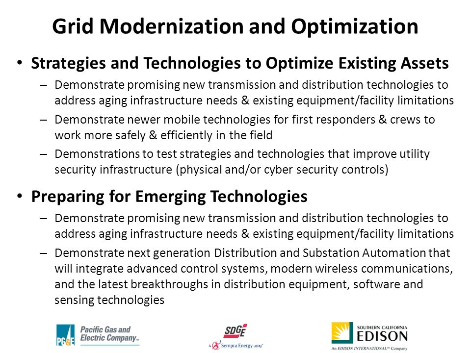 Strategies and Technologies to Optimize Existing Assets – Demonstrate promising new transmission and distribution technologies to address aging infrastructure needs & existing equipment/facility limitations – Demonstrate newer mobile technologies for first responders & crews to work more safely & efficiently in the field – Demonstrations to test strategies and technologies that improve utility security infrastructure (physical and/or cyber security controls) Preparing for Emerging Technologies – Demonstrate promising new transmission and distribution technologies to address aging infrastructure needs & existing equipment/facility limitations – Demonstrate next generation Distribution and Substation Automation that will integrate advanced control systems, modern wireless communications, and the latest breakthroughs in distribution equipment, software and sensing technologies Grid Modernization and Optimization