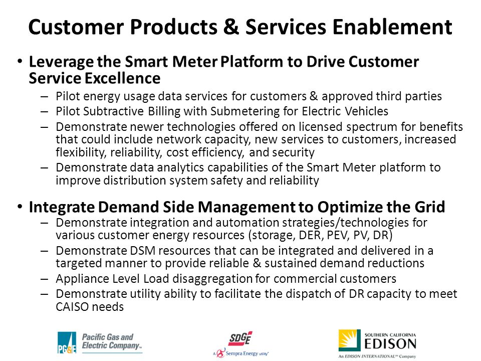 Leverage the Smart Meter Platform to Drive Customer Service Excellence – Pilot energy usage data services for customers & approved third parties – Pilot Subtractive Billing with Submetering for Electric Vehicles – Demonstrate newer technologies offered on licensed spectrum for benefits that could include network capacity, new services to customers, increased flexibility, reliability, cost efficiency, and security – Demonstrate data analytics capabilities of the Smart Meter platform to improve distribution system safety and reliability Integrate Demand Side Management to Optimize the Grid – Demonstrate integration and automation strategies/technologies for various customer energy resources (storage, DER, PEV, PV, DR) – Demonstrate DSM resources that can be integrated and delivered in a targeted manner to provide reliable & sustained demand reductions – Appliance Level Load disaggregation for commercial customers – Demonstrate utility ability to facilitate the dispatch of DR capacity to meet CAISO needs Customer Products & Services Enablement