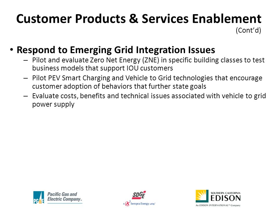 Respond to Emerging Grid Integration Issues – Pilot and evaluate Zero Net Energy (ZNE) in specific building classes to test business models that support IOU customers – Pilot PEV Smart Charging and Vehicle to Grid technologies that encourage customer adoption of behaviors that further state goals – Evaluate costs, benefits and technical issues associated with vehicle to grid power supply Customer Products & Services Enablement (Cont'd) '