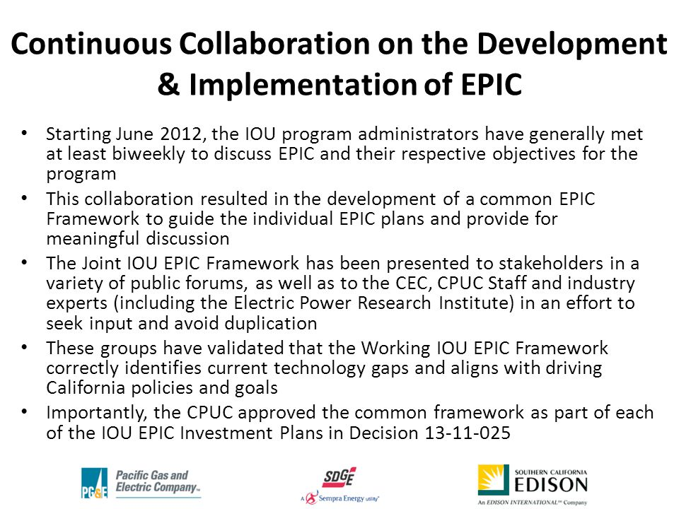 Continuous Collaboration on the Development & Implementation of EPIC Starting June 2012, the IOU program administrators have generally met at least biweekly to discuss EPIC and their respective objectives for the program This collaboration resulted in the development of a common EPIC Framework to guide the individual EPIC plans and provide for meaningful discussion The Joint IOU EPIC Framework has been presented to stakeholders in a variety of public forums, as well as to the CEC, CPUC Staff and industry experts (including the Electric Power Research Institute) in an effort to seek input and avoid duplication These groups have validated that the Working IOU EPIC Framework correctly identifies current technology gaps and aligns with driving California policies and goals Importantly, the CPUC approved the common framework as part of each of the IOU EPIC Investment Plans in Decision 13-11-025