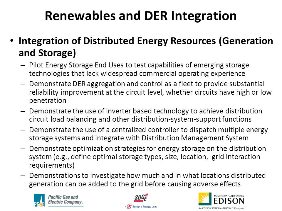 Integration of Distributed Energy Resources (Generation and Storage) – Pilot Energy Storage End Uses to test capabilities of emerging storage technologies that lack widespread commercial operating experience – Demonstrate DER aggregation and control as a fleet to provide substantial reliability improvement at the circuit level, whether circuits have high or low penetration – Demonstrate the use of inverter based technology to achieve distribution circuit load balancing and other distribution-system-support functions – Demonstrate the use of a centralized controller to dispatch multiple energy storage systems and integrate with Distribution Management System – Demonstrate optimization strategies for energy storage on the distribution system (e.g., define optimal storage types, size, location, grid interaction requirements) – Demonstrations to investigate how much and in what locations distributed generation can be added to the grid before causing adverse effects Renewables and DER Integration