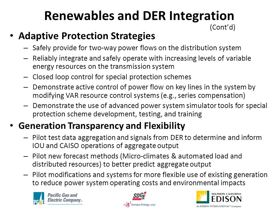 Adaptive Protection Strategies – Safely provide for two-way power flows on the distribution system – Reliably integrate and safely operate with increasing levels of variable energy resources on the transmission system – Closed loop control for special protection schemes – Demonstrate active control of power flow on key lines in the system by modifying VAR resource control systems (e.g., series compensation) – Demonstrate the use of advanced power system simulator tools for special protection scheme development, testing, and training Generation Transparency and Flexibility – Pilot test data aggregation and signals from DER to determine and inform IOU and CAISO operations of aggregate output – Pilot new forecast methods (Micro-climates & automated load and distributed resources) to better predict aggregate output – Pilot modifications and systems for more flexible use of existing generation to reduce power system operating costs and environmental impacts Renewables and DER Integration (Cont'd) '
