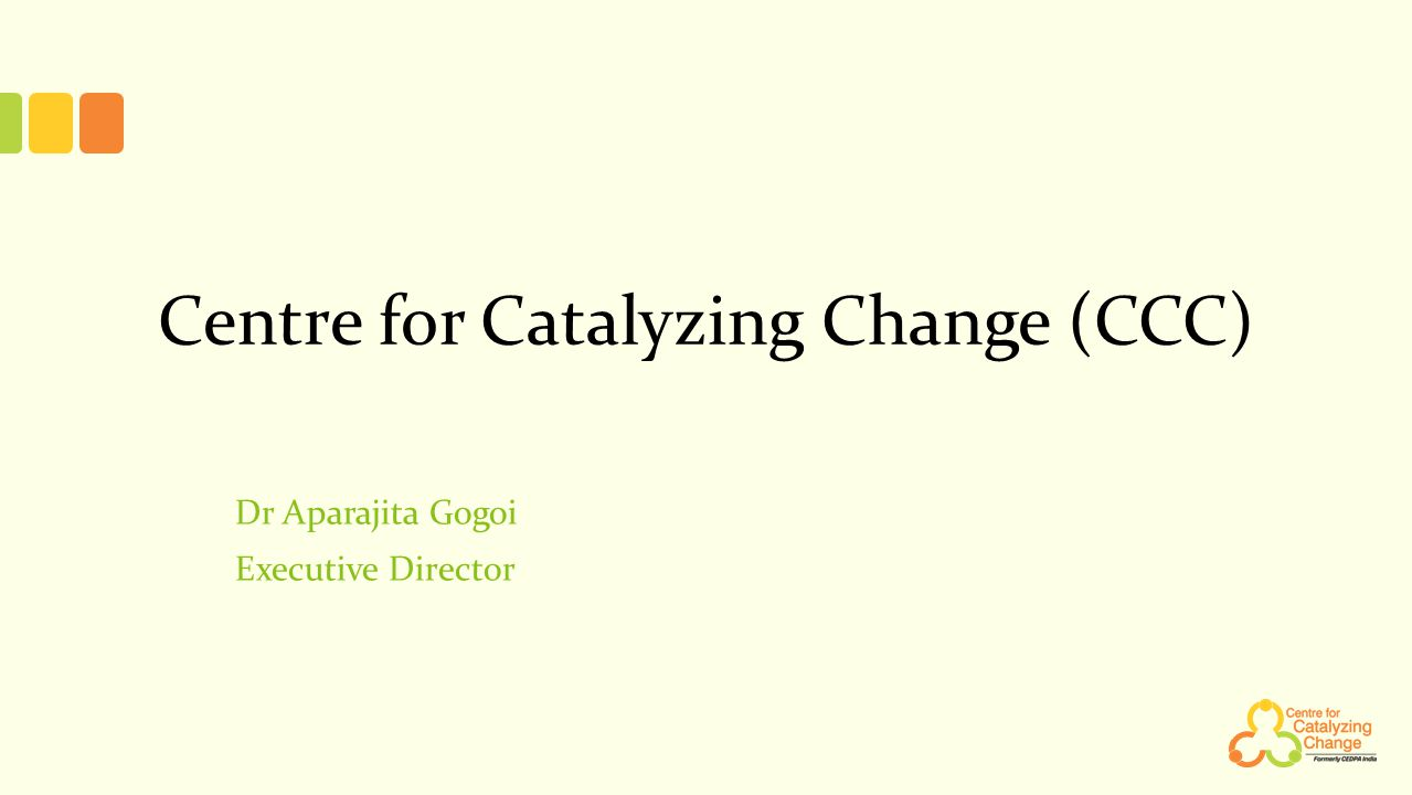 Centre for Catalyzing Change (CCC) Dr Aparajita Gogoi Executive Director