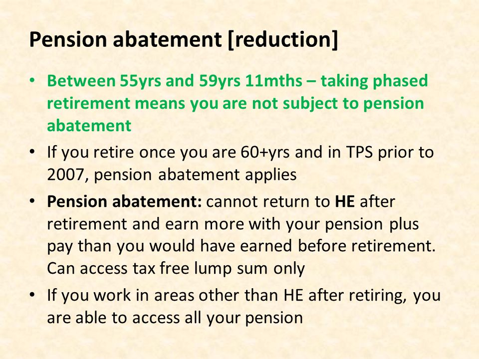 Pension abatement [reduction] Between 55yrs and 59yrs 11mths – taking phased retirement means you are not subject to pension abatement If you retire once you are 60+yrs and in TPS prior to 2007, pension abatement applies Pension abatement: cannot return to HE after retirement and earn more with your pension plus pay than you would have earned before retirement.
