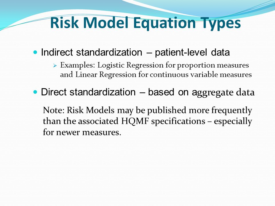Risk Model Equation Types Indirect standardization – patient-level data  Examples: Logistic Regression for proportion measures and Linear Regression for continuous variable measures Direct standardization – based on a ggregate data Note: Risk Models may be published more frequently than the associated HQMF specifications – especially for newer measures.