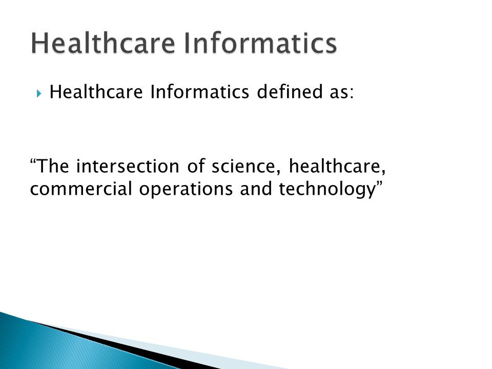  Healthcare Informatics defined as: The intersection of science, healthcare, commercial operations and technology