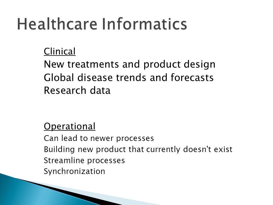 Clinical New treatments and product design Global disease trends and forecasts Research data Operational Can lead to newer processes Building new product that currently doesn t exist Streamline processes Synchronization