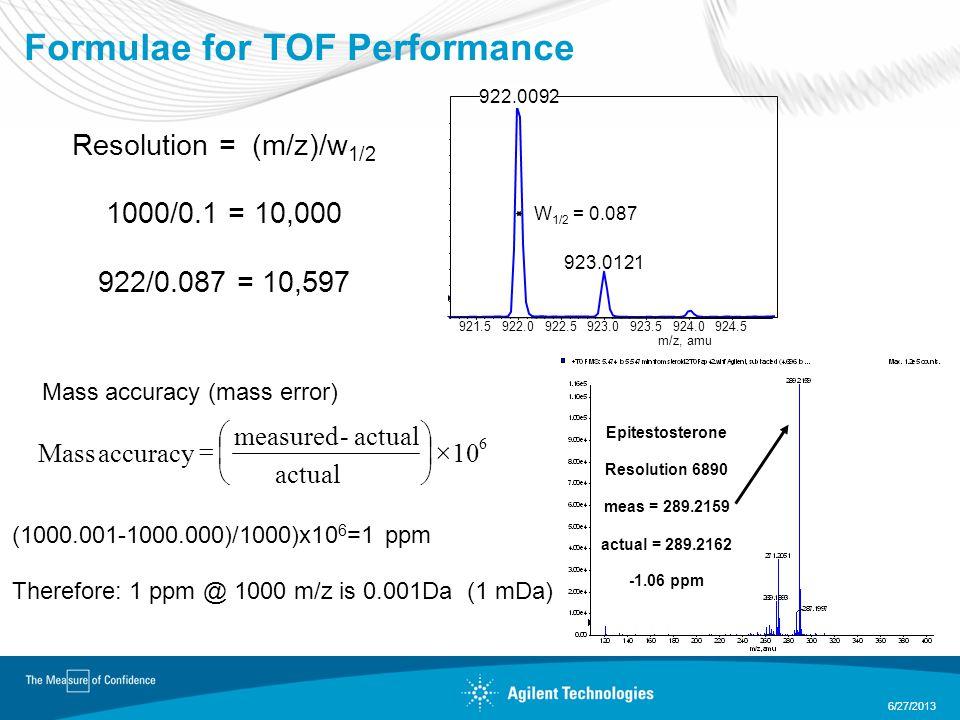 Formulae for TOF Performance 6/27/2013 Resolution = (m/z)/w 1/2 1000/0.1 = 10,000 922/0.087 = 10,597 Mass accuracy (mass error) (1000.001-1000.000)/1000)x10 6 =1 ppm Therefore: 1 ppm @ 1000 m/z is 0.001Da (1 mDa) 921.5922.0922.5923.0923.5924.0924.5 m/z, amu 923.0121 W 1/2 = 0.087 Epitestosterone Resolution 6890 meas = 289.2159 actual = 289.2162 -1.06 ppm 922.0092 6 10 actual - measured accuracy Mass        