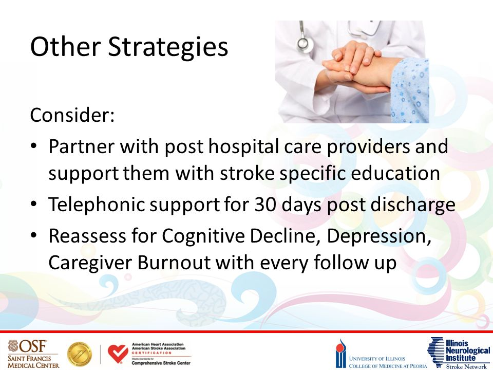 Other Strategies Consider: Partner with post hospital care providers and support them with stroke specific education Telephonic support for 30 days post discharge Reassess for Cognitive Decline, Depression, Caregiver Burnout with every follow up
