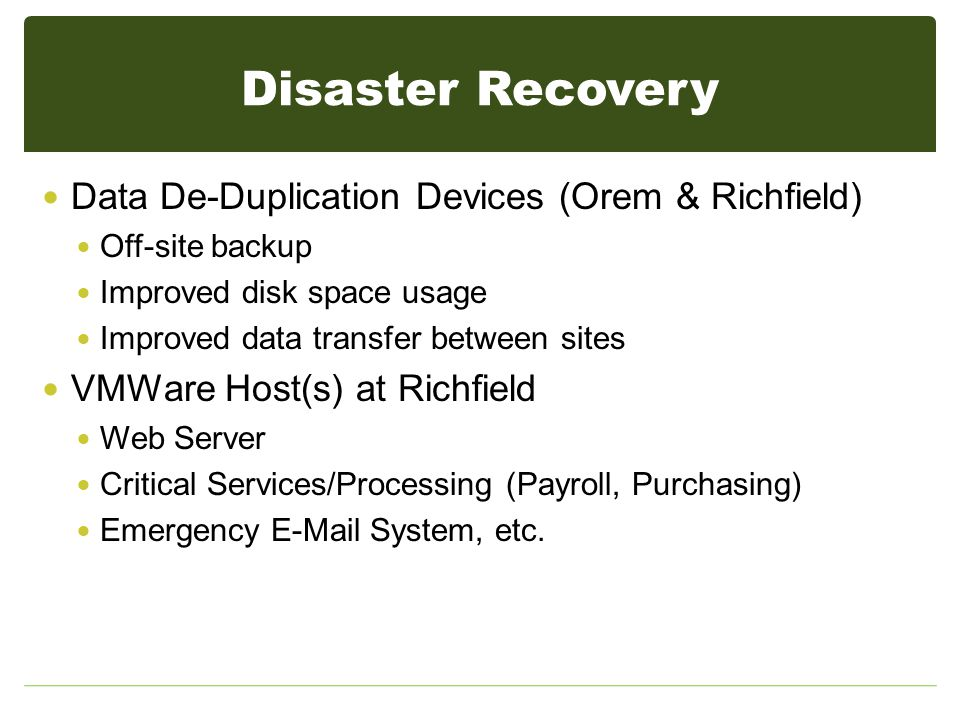 Disaster Recovery Data De-Duplication Devices (Orem & Richfield) Off-site backup Improved disk space usage Improved data transfer between sites VMWare Host(s) at Richfield Web Server Critical Services/Processing (Payroll, Purchasing) Emergency E-Mail System, etc.