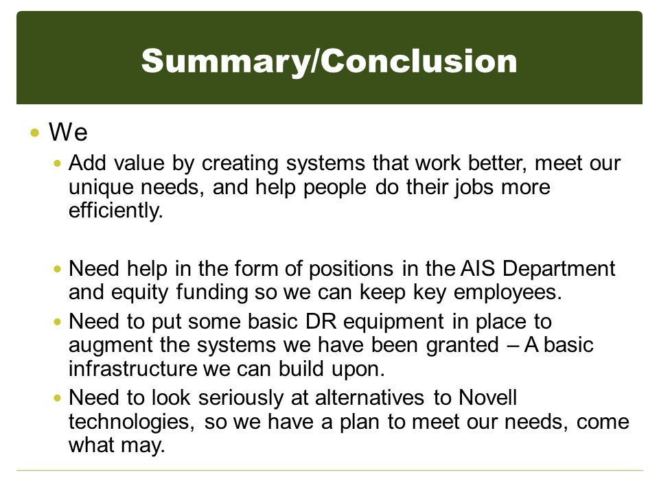 Summary/Conclusion We Add value by creating systems that work better, meet our unique needs, and help people do their jobs more efficiently.