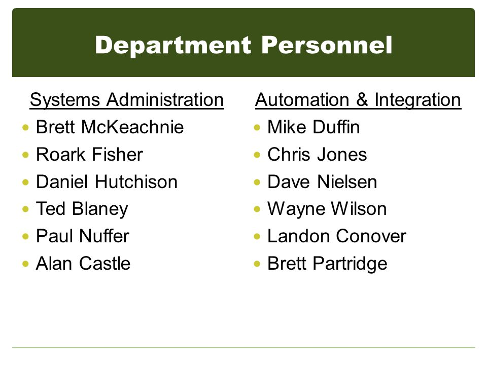 Department Personnel Systems Administration Brett McKeachnie Roark Fisher Daniel Hutchison Ted Blaney Paul Nuffer Alan Castle Automation & Integration Mike Duffin Chris Jones Dave Nielsen Wayne Wilson Landon Conover Brett Partridge