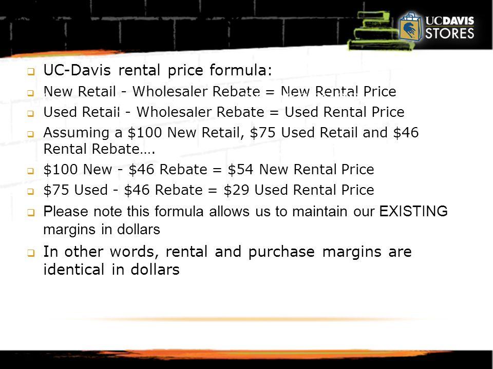  UC-Davis rental price formula:  New Retail - Wholesaler Rebate = New Rental Price  Used Retail - Wholesaler Rebate = Used Rental Price  Assuming a $100 New Retail, $75 Used Retail and $46 Rental Rebate….