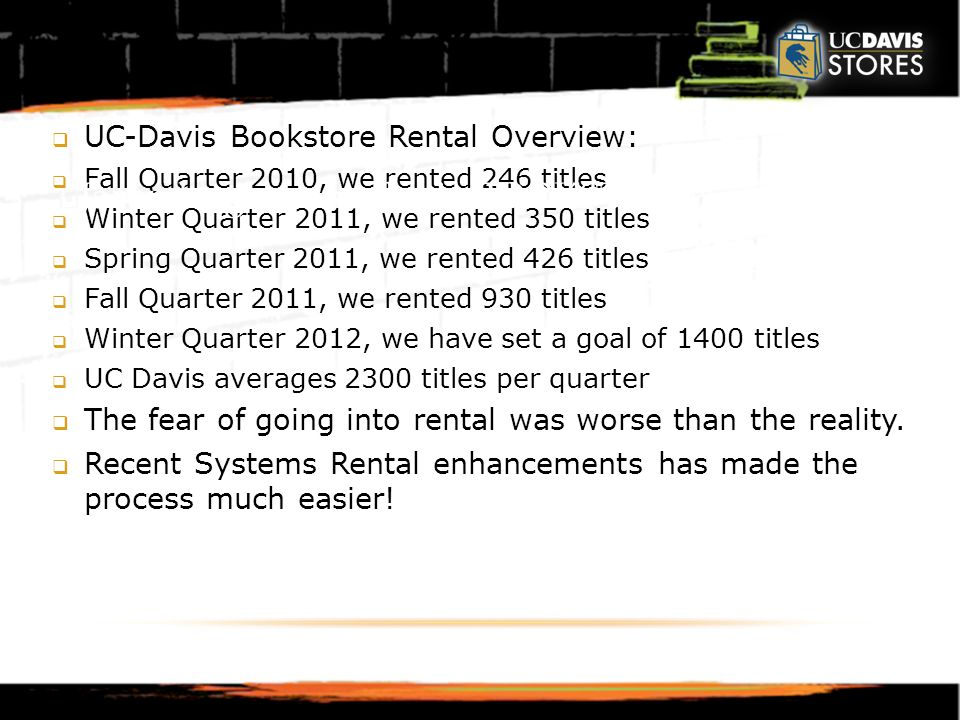  UC-Davis Bookstore Rental Overview:  Fall Quarter 2010, we rented 246 titles  Winter Quarter 2011, we rented 350 titles  Spring Quarter 2011, we rented 426 titles  Fall Quarter 2011, we rented 930 titles  Winter Quarter 2012, we have set a goal of 1400 titles  UC Davis averages 2300 titles per quarter  The fear of going into rental was worse than the reality.