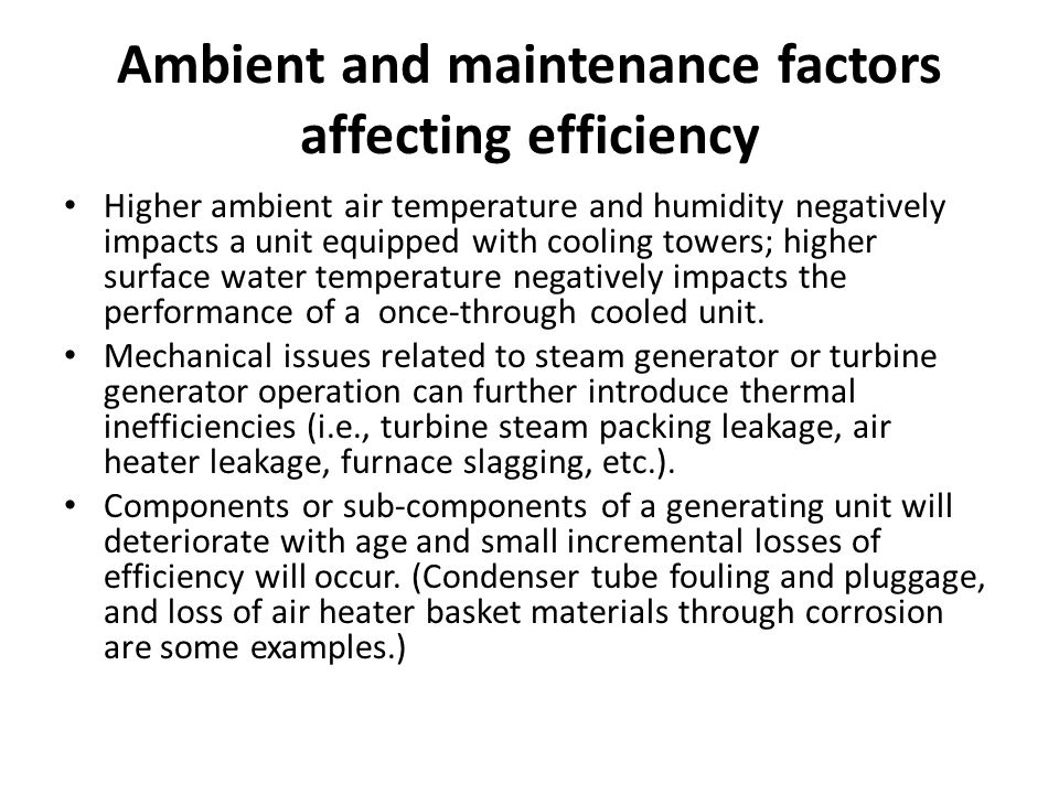 Ambient and maintenance factors affecting efficiency Higher ambient air temperature and humidity negatively impacts a unit equipped with cooling towers; higher surface water temperature negatively impacts the performance of a once-through cooled unit.