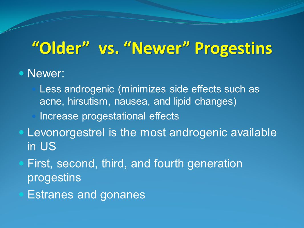 """Older"" vs. ""Newer"" Progestins Newer: Less androgenic (minimizes side effects such as acne, hirsutism, nausea, and lipid changes) Increase progestatio"