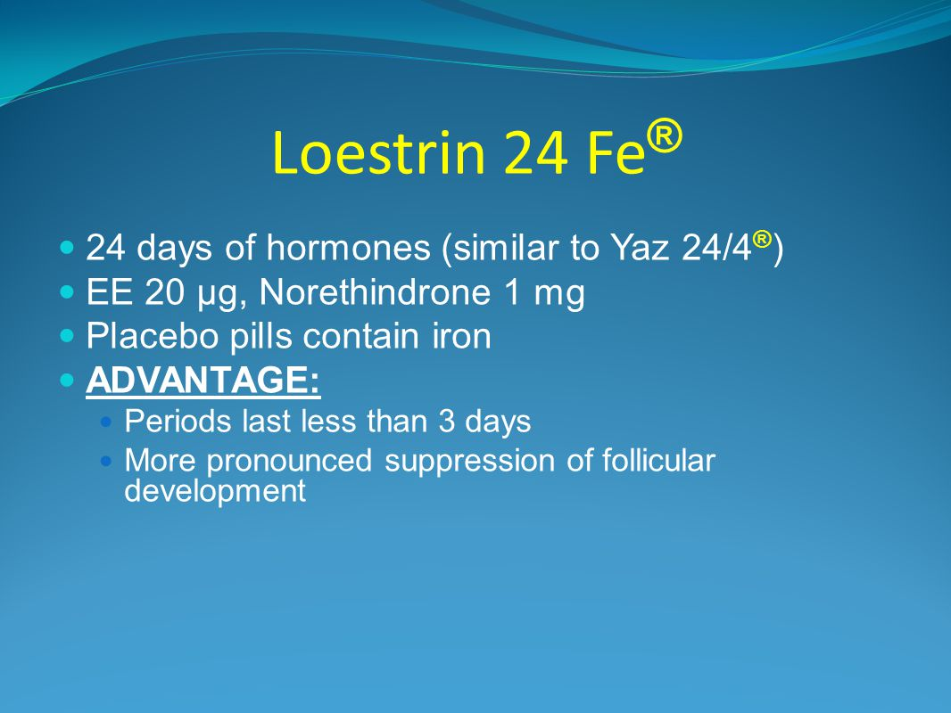 Loestrin 24 Fe ® 24 days of hormones (similar to Yaz 24/4 ® ) EE 20 µg, Norethindrone 1 mg Placebo pills contain iron ADVANTAGE: Periods last less than 3 days More pronounced suppression of follicular development