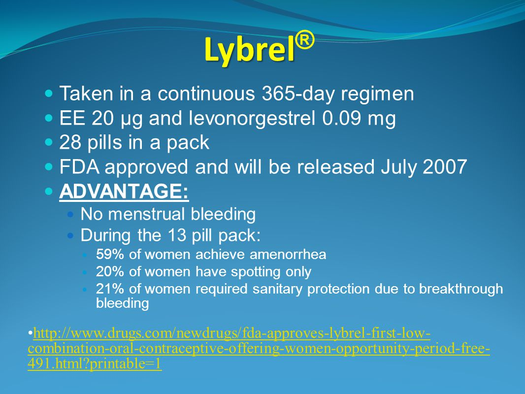 Lybrel Lybrel ® Taken in a continuous 365-day regimen EE 20 µg and levonorgestrel 0.09 mg 28 pills in a pack FDA approved and will be released July 2007 ADVANTAGE: No menstrual bleeding During the 13 pill pack: 59% of women achieve amenorrhea 20% of women have spotting only 21% of women required sanitary protection due to breakthrough bleeding http://www.drugs.com/newdrugs/fda-approves-lybrel-first-low- combination-oral-contraceptive-offering-women-opportunity-period-free- 491.html printable=1http://www.drugs.com/newdrugs/fda-approves-lybrel-first-low- combination-oral-contraceptive-offering-women-opportunity-period-free- 491.html printable=1