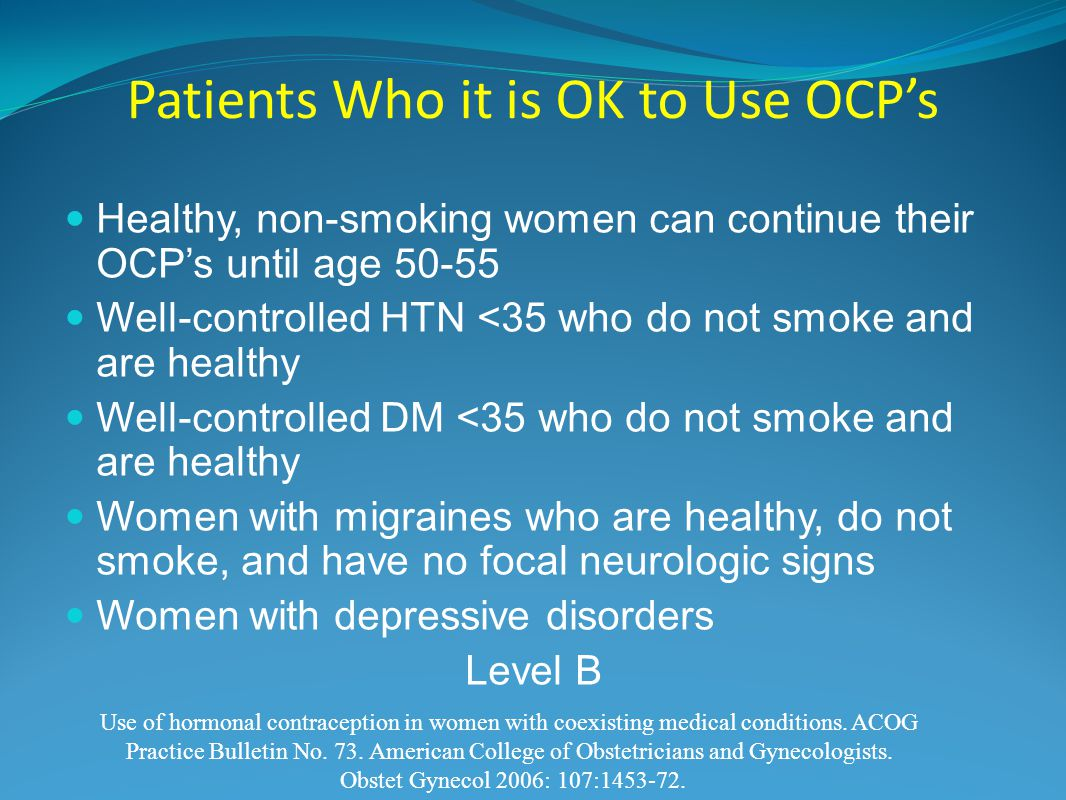 Patients Who it is OK to Use OCP's Healthy, non-smoking women can continue their OCP's until age 50-55 Well-controlled HTN <35 who do not smoke and are healthy Well-controlled DM <35 who do not smoke and are healthy Women with migraines who are healthy, do not smoke, and have no focal neurologic signs Women with depressive disorders Level B Use of hormonal contraception in women with coexisting medical conditions.