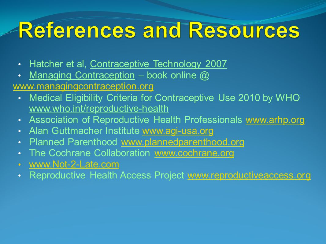 Hatcher et al, Contraceptive Technology 2007 Managing Contraception – book online @ www.managingcontraception.org Medical Eligibility Criteria for Contraceptive Use 2010 by WHO www.who.int/reproductive-health Association of Reproductive Health Professionals www.arhp.orgwww.arhp.org Alan Guttmacher Institute www.agi-usa.orgwww.agi-usa.org Planned Parenthood www.plannedparenthood.orgwww.plannedparenthood.org The Cochrane Collaboration www.cochrane.orgwww.cochrane.org www.Not-2-Late.com Reproductive Health Access Project www.reproductiveaccess.orgwww.reproductiveaccess.org