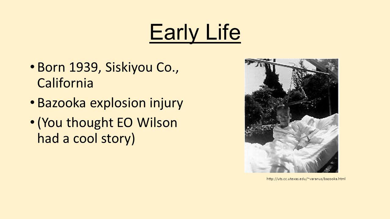 Early Life Born 1939, Siskiyou Co., California Bazooka explosion injury (You thought EO Wilson had a cool story) http://uts.cc.utexas.edu/~varanus/baz