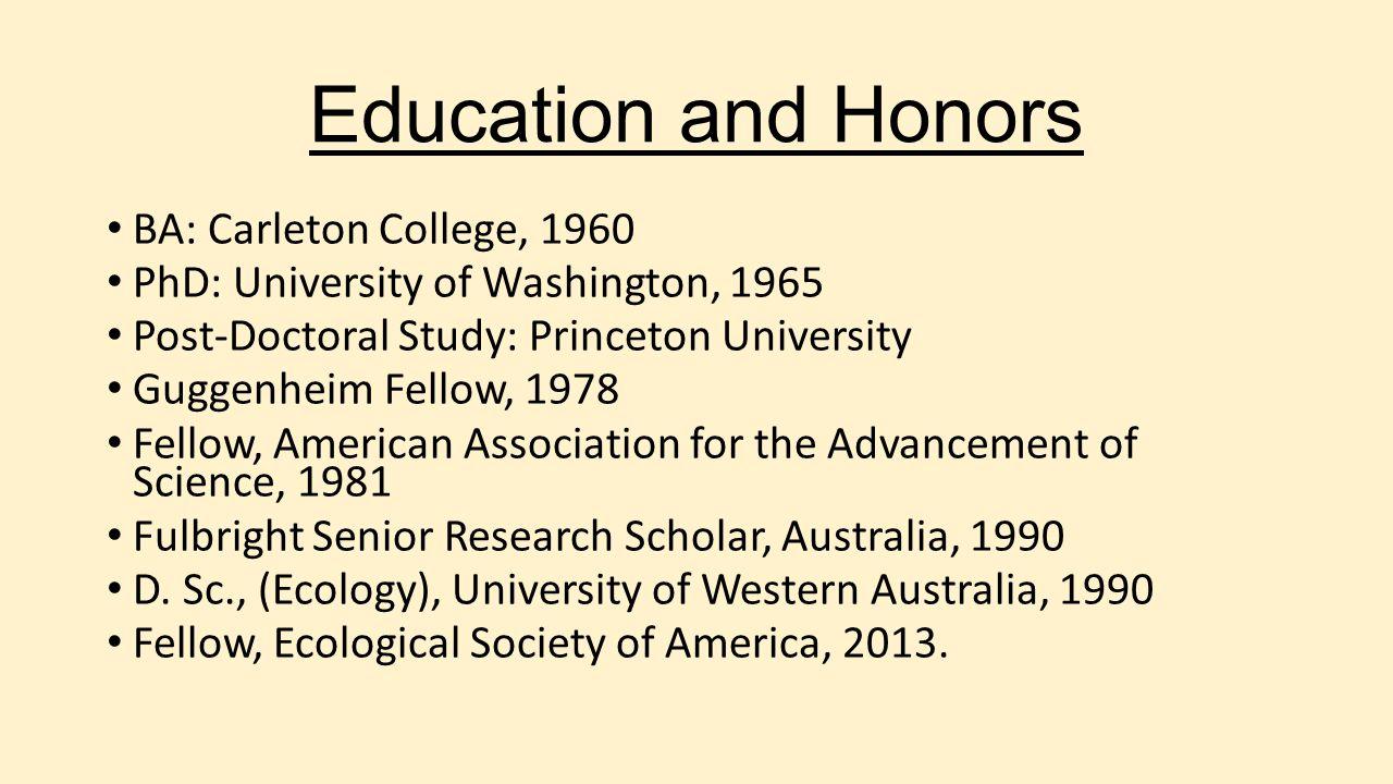 Education and Honors BA: Carleton College, 1960 PhD: University of Washington, 1965 Post-Doctoral Study: Princeton University Guggenheim Fellow, 1978