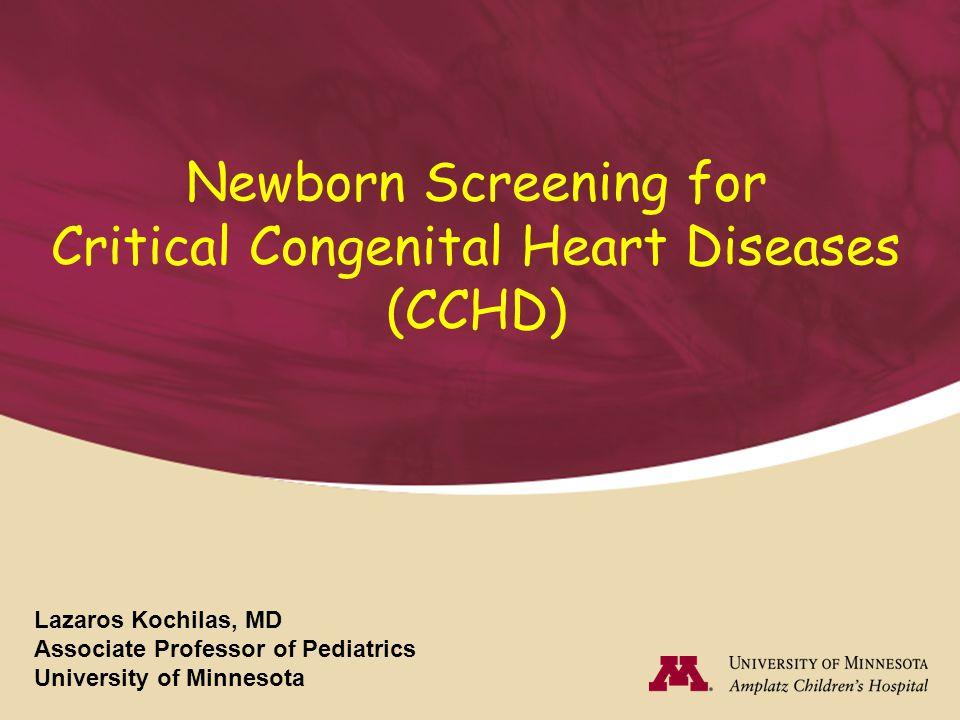 Newborn Screening for Critical Congenital Heart Diseases (CCHD) Lazaros Kochilas, MD Associate Professor of Pediatrics University of Minnesota