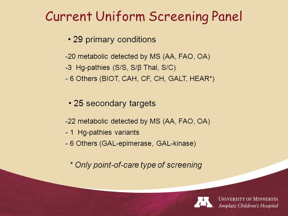Current Uniform Screening Panel 29 primary conditions 25 secondary targets -20 metabolic detected by MS (AA, FAO, OA) -3 Hg-pathies (S/S, S/β Thal, S/C) - 6 Others (BIOT, CAH, CF, CH, GALT, HEAR*) -22 metabolic detected by MS (AA, FAO, OA) - 1 Hg-pathies variants - 6 Others (GAL-epimerase, GAL-kinase) * Only point-of-care type of screening