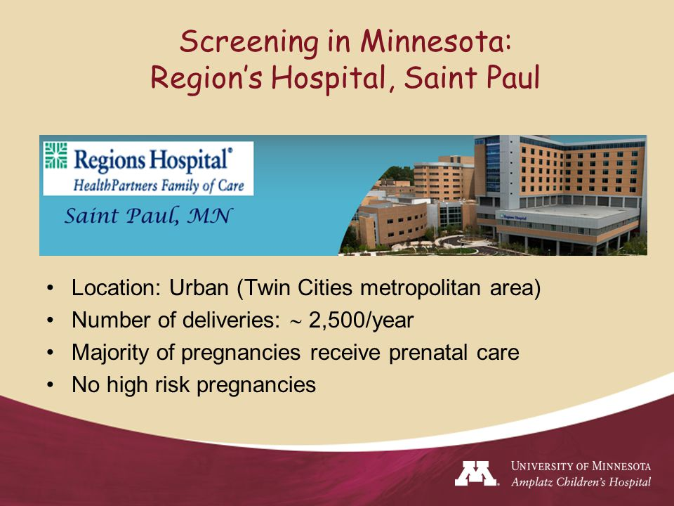 Screening in Minnesota: Region's Hospital, Saint Paul Location: Urban (Twin Cities metropolitan area) Number of deliveries:  2,500/year Majority of pregnancies receive prenatal care No high risk pregnancies