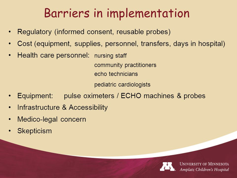 Barriers in implementation Regulatory (informed consent, reusable probes) Cost (equipment, supplies, personnel, transfers, days in hospital) Health care personnel: nursing staff community practitioners echo technicians pediatric cardiologists Equipment: pulse oximeters / ECHO machines & probes Infrastructure & Accessibility Medico-legal concern Skepticism