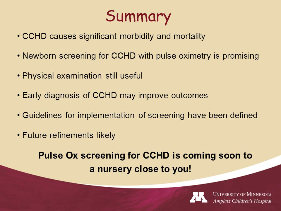 CCHD causes significant morbidity and mortality Newborn screening for CCHD with pulse oximetry is promising Physical examination still useful Early diagnosis of CCHD may improve outcomes Guidelines for implementation of screening have been defined Future refinements likely Pulse Ox screening for CCHD is coming soon to a nursery close to you.