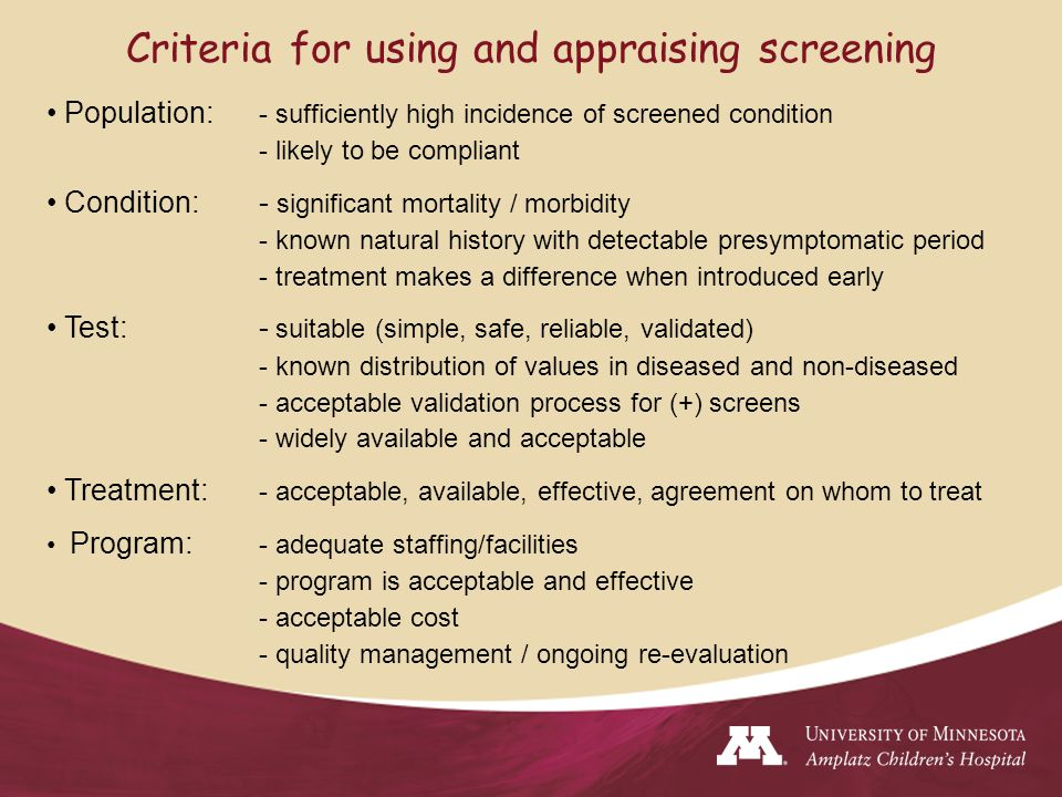 Criteria for using and appraising screening Population: - sufficiently high incidence of screened condition - likely to be compliant Condition: - significant mortality / morbidity - known natural history with detectable presymptomatic period - treatment makes a difference when introduced early Test:- suitable (simple, safe, reliable, validated) - known distribution of values in diseased and non-diseased - acceptable validation process for (+) screens - widely available and acceptable Treatment: - acceptable, available, effective, agreement on whom to treat Program: - adequate staffing/facilities - program is acceptable and effective - acceptable cost - quality management / ongoing re-evaluation