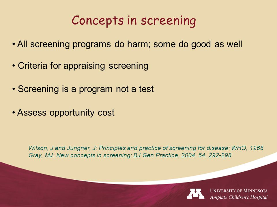 Concepts in screening All screening programs do harm; some do good as well Criteria for appraising screening Screening is a program not a test Assess opportunity cost Wilson, J and Jungner, J: Principles and practice of screening for disease: WHO, 1968 Gray, MJ: New concepts in screening; BJ Gen Practice, 2004, 54, 292-298