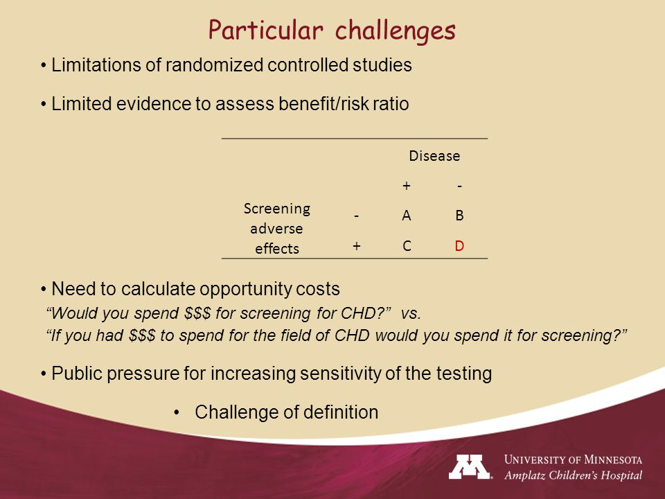 Disease +- Screening adverse effects -AB +CD Particular challenges Limitations of randomized controlled studies Limited evidence to assess benefit/risk ratio Need to calculate opportunity costs Would you spend $$$ for screening for CHD vs.
