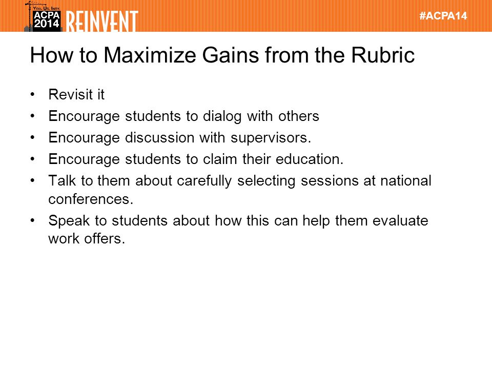 #ACPA14 How to Maximize Gains from the Rubric Revisit it Encourage students to dialog with others Encourage discussion with supervisors.