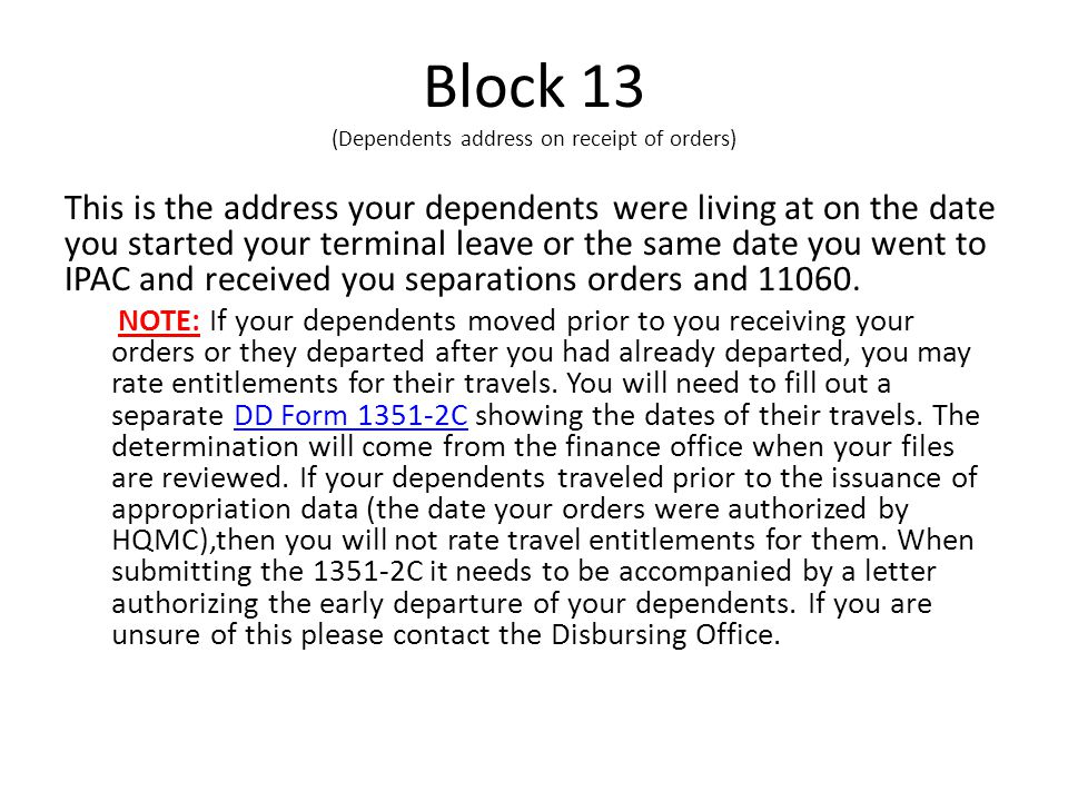 Block 13 (Dependents address on receipt of orders) This is the address your dependents were living at on the date you started your terminal leave or the same date you went to IPAC and received you separations orders and 11060.
