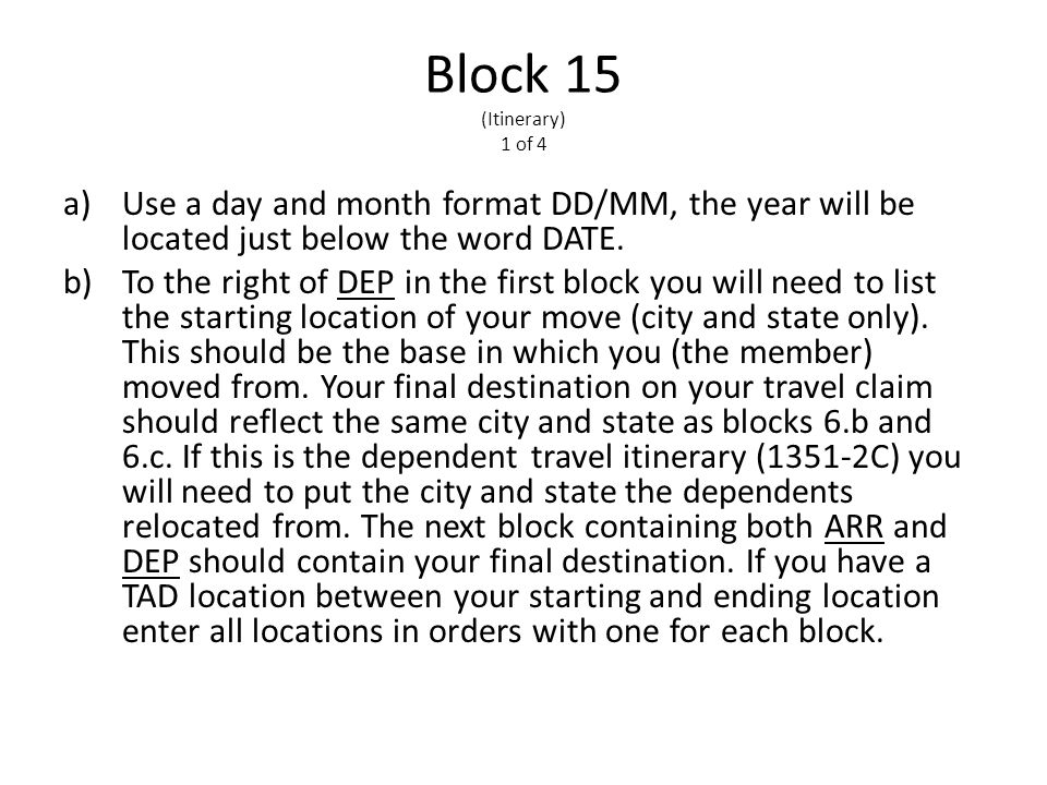 Block 15 (Itinerary) 1 of 4 a)Use a day and month format DD/MM, the year will be located just below the word DATE.