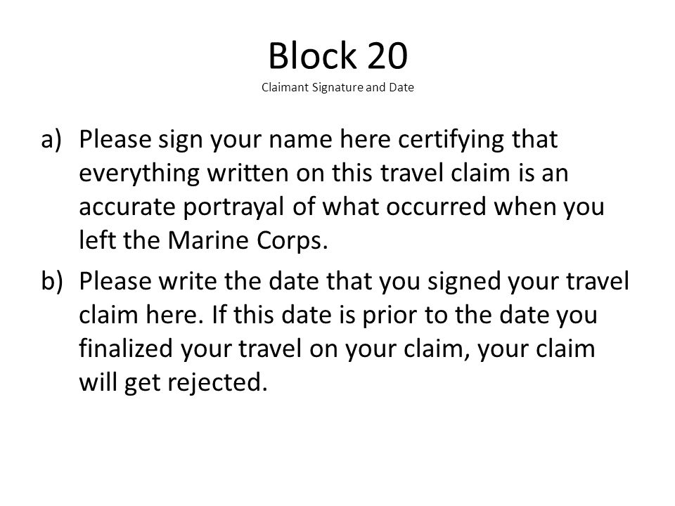 Block 20 Claimant Signature and Date a)Please sign your name here certifying that everything written on this travel claim is an accurate portrayal of what occurred when you left the Marine Corps.