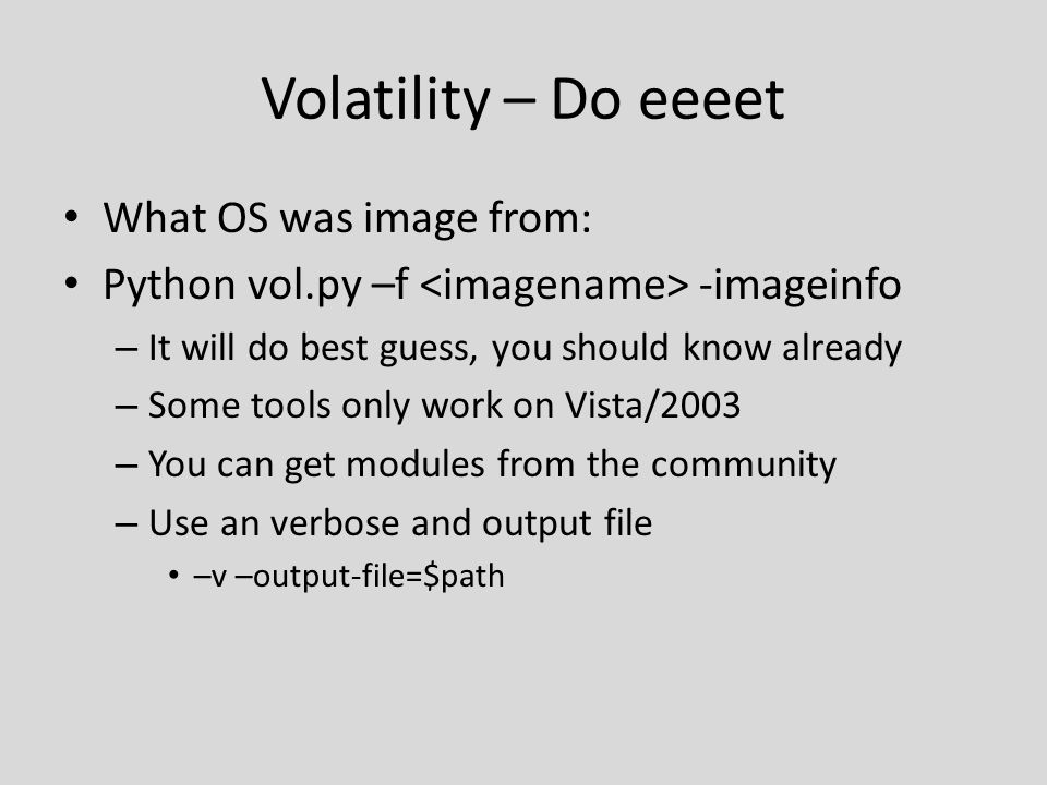 Volatility – Do eeeet What OS was image from: Python vol.py –f -imageinfo – It will do best guess, you should know already – Some tools only work on Vista/2003 – You can get modules from the community – Use an verbose and output file –v –output-file=$path