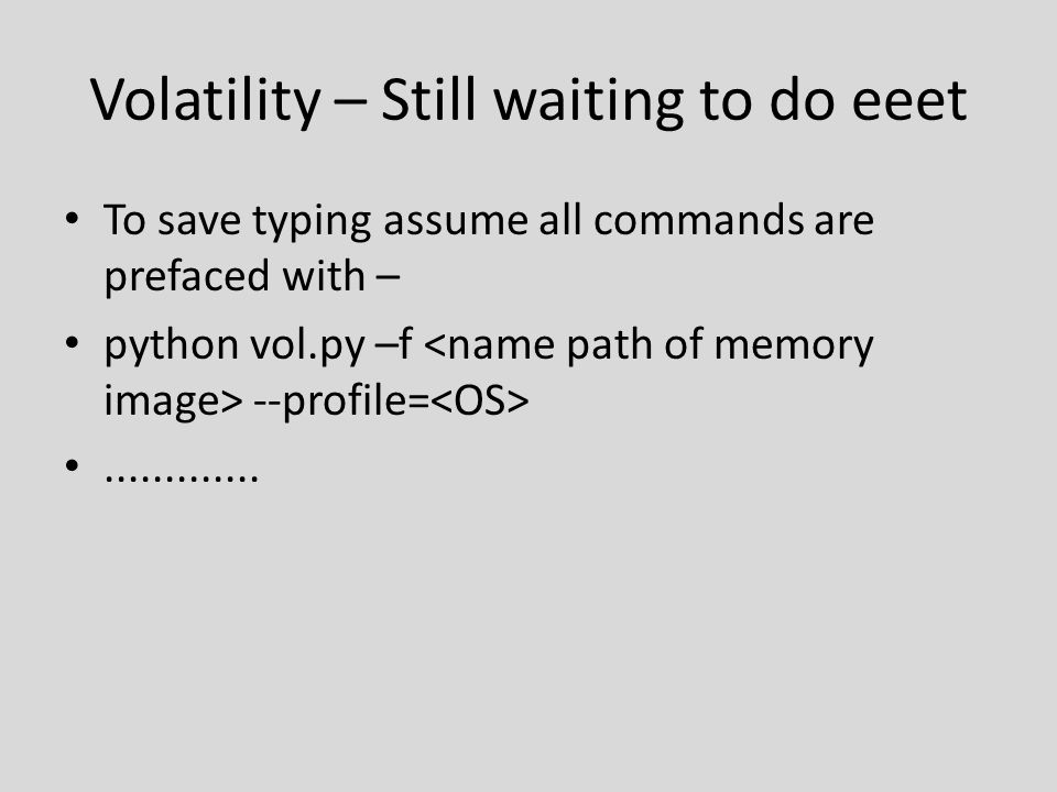 Volatility – Still waiting to do eeet To save typing assume all commands are prefaced with – python vol.py –f --profile=.............