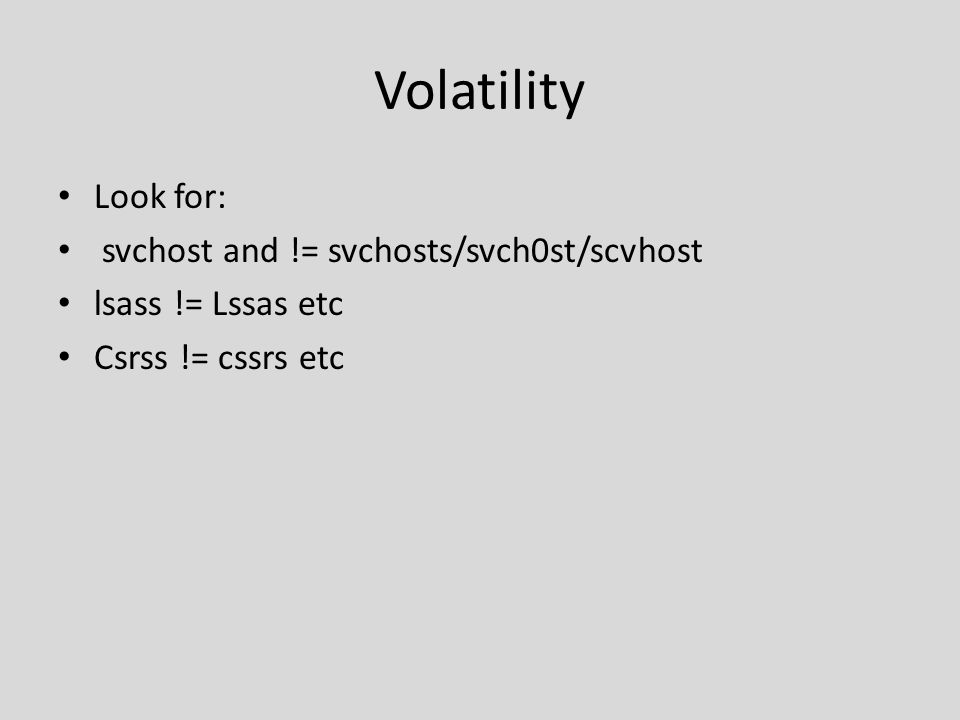 Volatility Look for: svchost and != svchosts/svch0st/scvhost lsass != Lssas etc Csrss != cssrs etc