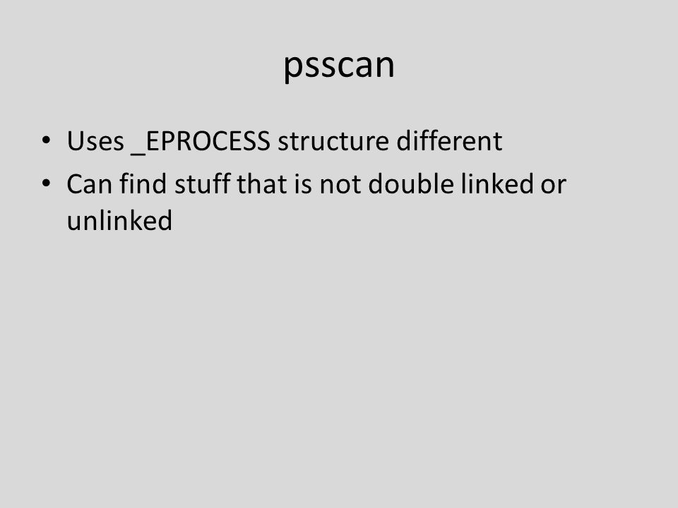 psscan Uses _EPROCESS structure different Can find stuff that is not double linked or unlinked