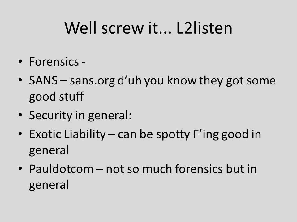 Well screw it... L2listen Forensics - SANS – sans.org d'uh you know they got some good stuff Security in general: Exotic Liability – can be spotty F'i